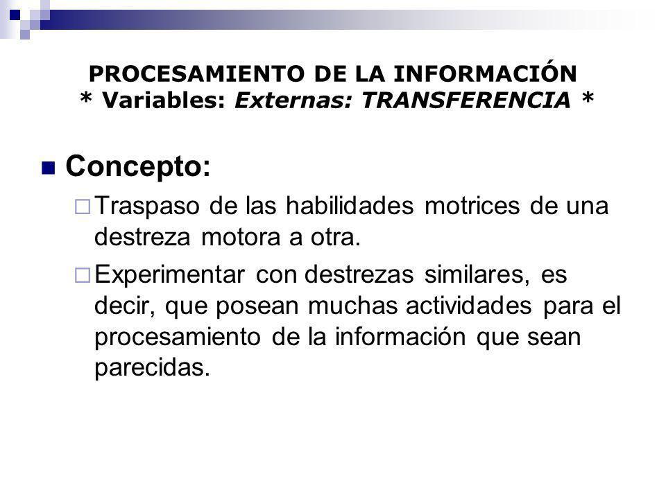 PROCESAMIENTO DE LA INFORMACIÓN * Variables: Externas: TRANSFERENCIA * Concepto: Traspaso de las habilidades motrices de una destreza motora a otra. E