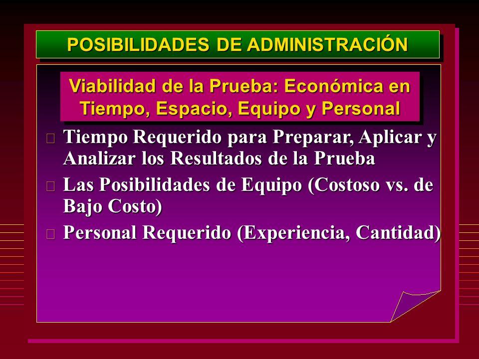 POSIBILIDADES DE ADMINISTRACIÓN Viabilidad de la Prueba: Económica en Tiempo, Espacio, Equipo y Personal  Tiempo Requerido para Preparar, Aplicar y A