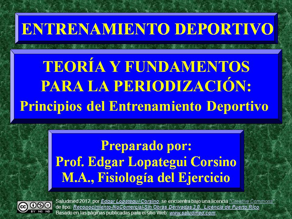 TEORÍA Y FUNDAMENTOS PARA LA PERIODIZACIÓN: Principios del Entrenamiento Deportivo Saludmed 2012, por Edgar Lopategui Corsino, se encuentra bajo una l