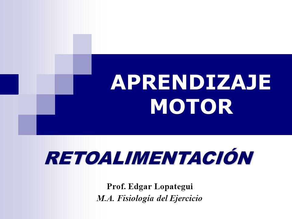 APRENDIZAJE MOTOR Prof. Edgar Lopategui M.A. Fisiología del Ejercicio RETOALIMENTACIÓN