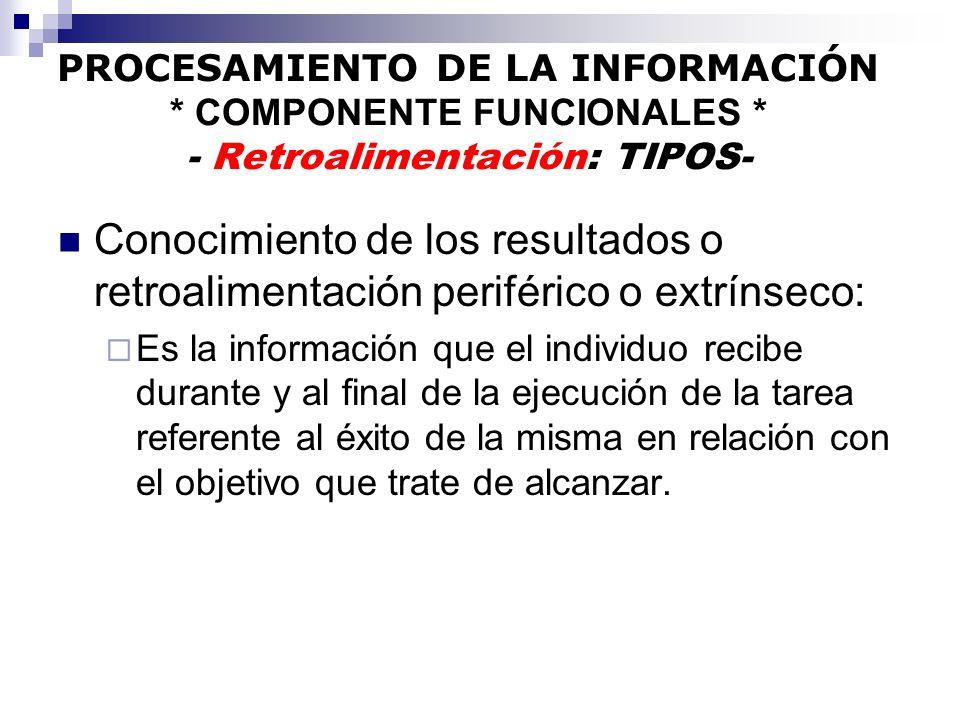PROCESAMIENTO DE LA INFORMACIÓN * COMPONENTE FUNCIONALES * - Retroalimentación: TIPOS- Conocimiento de los resultados o retroalimentación periférico o