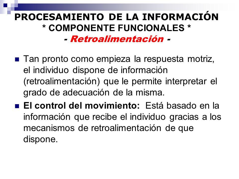 PROCESAMIENTO DE LA INFORMACIÓN * COMPONENTE FUNCIONALES * - Retroalimentación - Tan pronto como empieza la respuesta motriz, el individuo dispone de