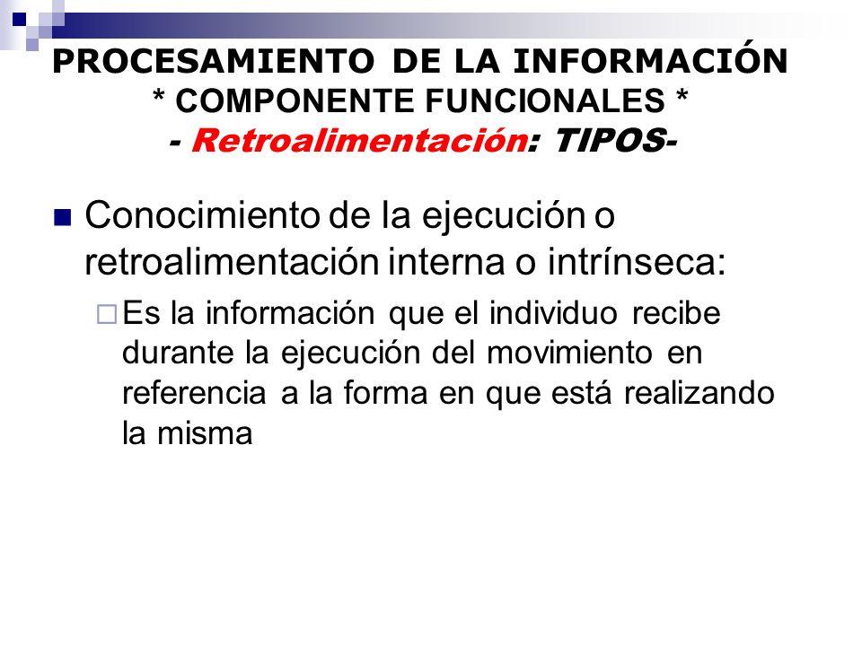 PROCESAMIENTO DE LA INFORMACIÓN * COMPONENTE FUNCIONALES * - Retroalimentación: TIPOS- Conocimiento de la ejecución o retroalimentación interna o intr