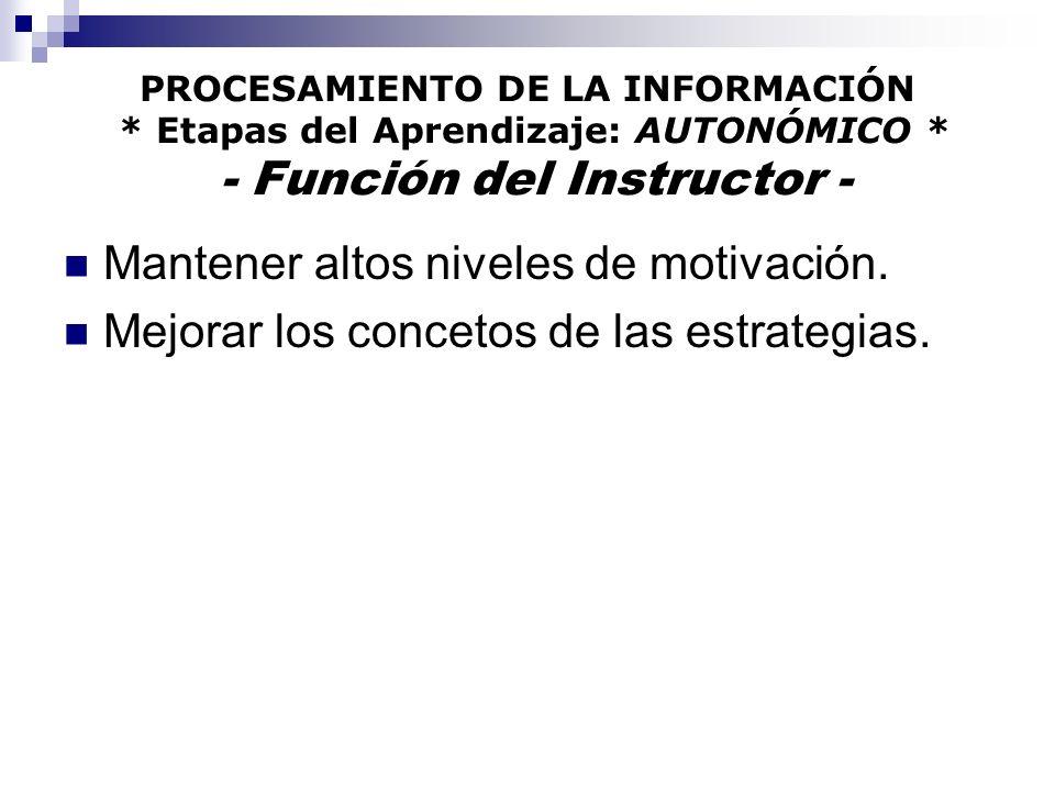 PROCESAMIENTO DE LA INFORMACIÓN * Etapas del Aprendizaje: AUTONÓMICO * - Función del Instructor - Mantener altos niveles de motivación.