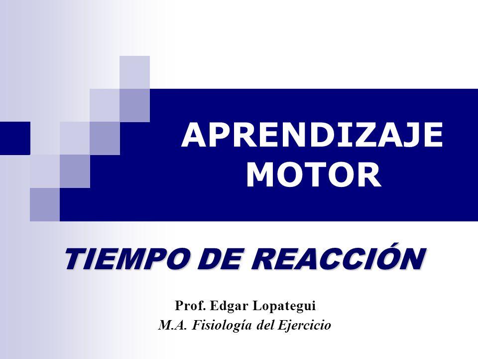 APRENDIZAJE MOTOR Prof. Edgar Lopategui M.A. Fisiología del Ejercicio TIEMPO DE REACCIÓN