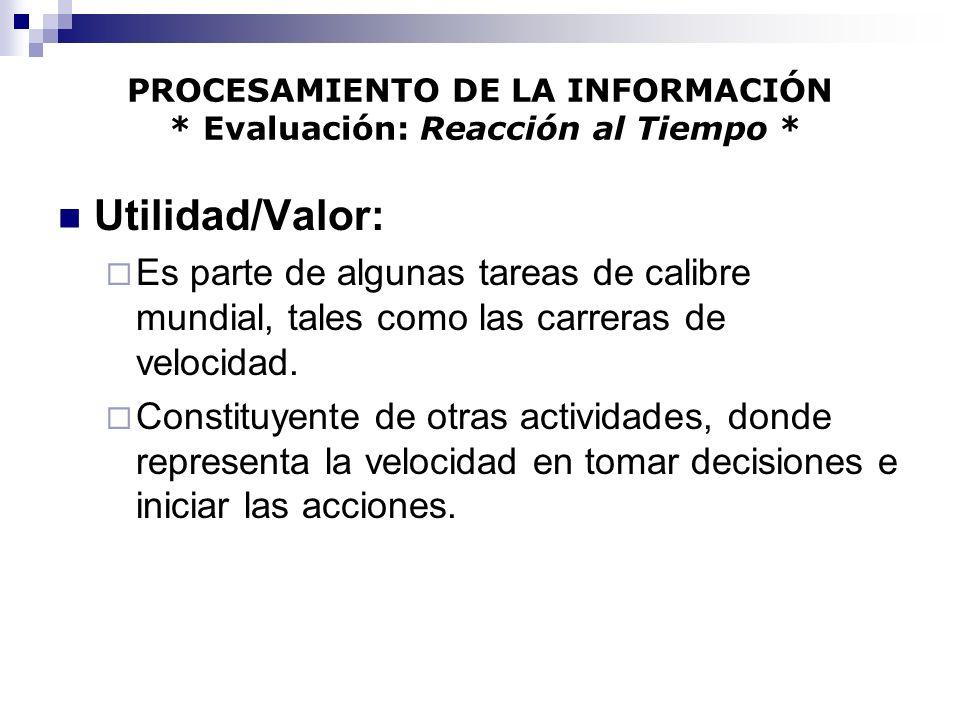 PROCESAMIENTO DE LA INFORMACIÓN * Evaluación: Reacción al Tiempo * Utilidad/Valor: Es parte de algunas tareas de calibre mundial, tales como las carre