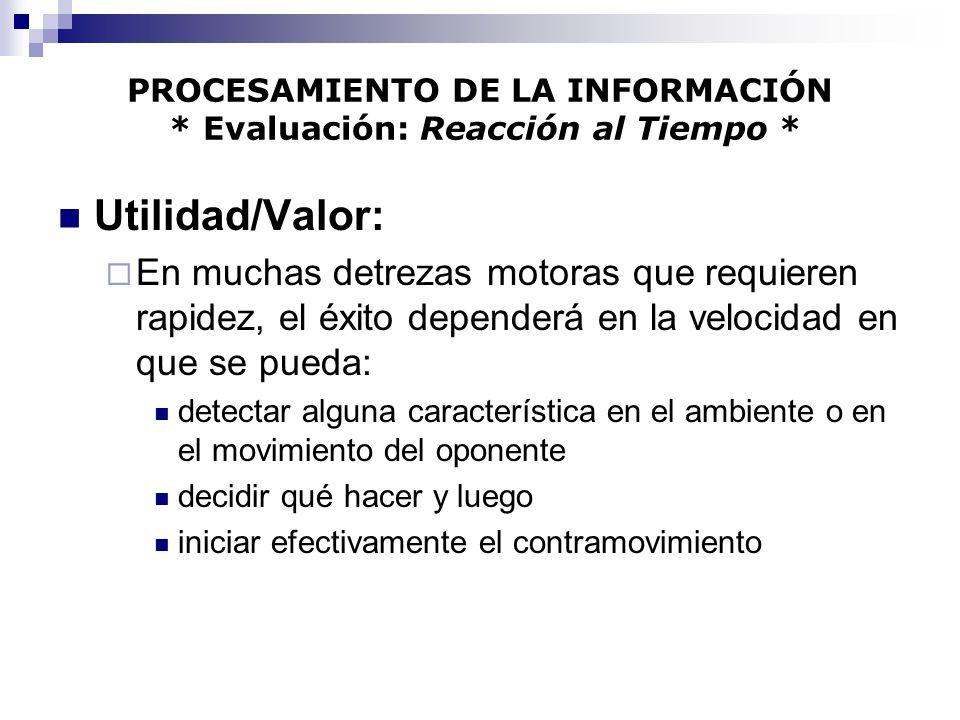 PROCESAMIENTO DE LA INFORMACIÓN * Evaluación: Reacción al Tiempo * Utilidad/Valor: En muchas detrezas motoras que requieren rapidez, el éxito depender