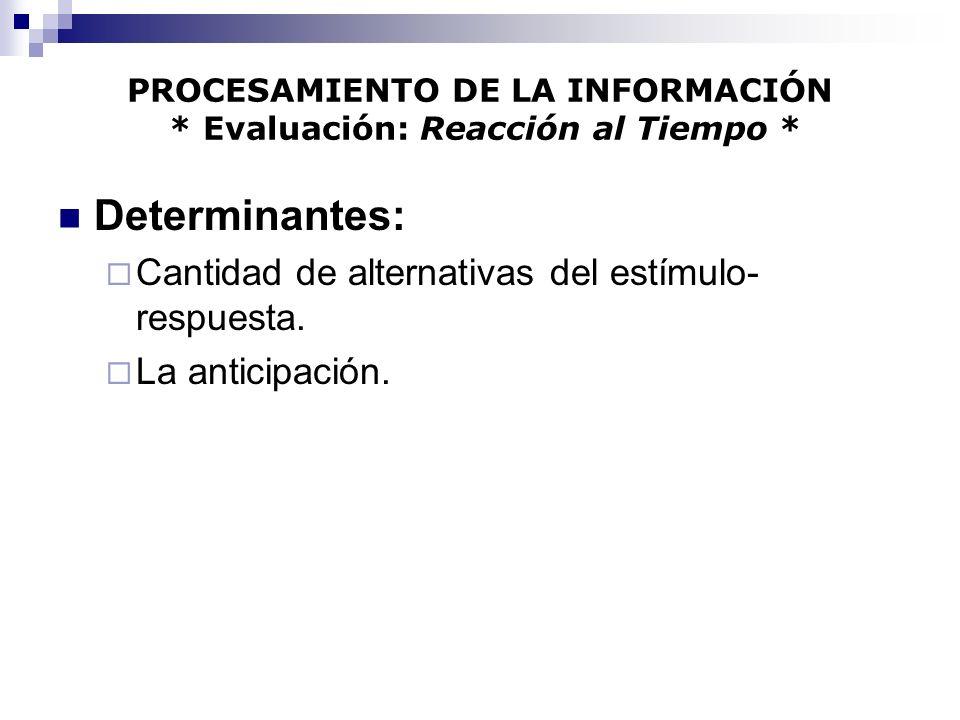 PROCESAMIENTO DE LA INFORMACIÓN * Evaluación: Reacción al Tiempo * Determinantes: Cantidad de alternativas del estímulo- respuesta. La anticipación.