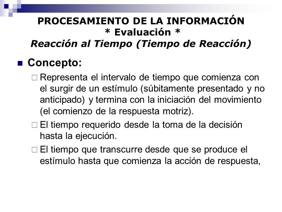 PROCESAMIENTO DE LA INFORMACIÓN * Evaluación * Reacción al Tiempo (Tiempo de Reacción) Concepto: Representa el intervalo de tiempo que comienza con el