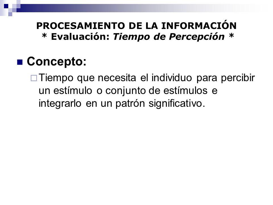 PROCESAMIENTO DE LA INFORMACIÓN * Evaluación: Tiempo de Percepción * Concepto: Tiempo que necesita el individuo para percibir un estímulo o conjunto d