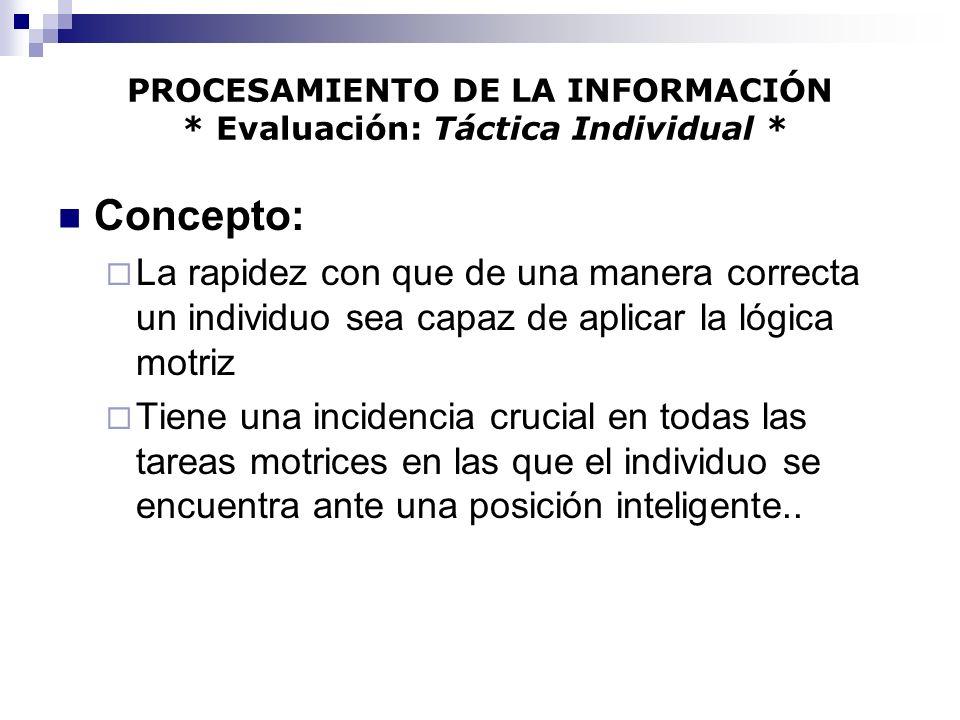 PROCESAMIENTO DE LA INFORMACIÓN * Evaluación: Táctica Individual * Concepto: La rapidez con que de una manera correcta un individuo sea capaz de aplic