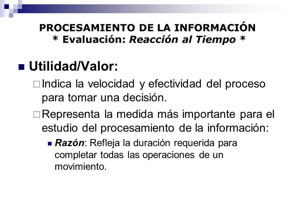 PROCESAMIENTO DE LA INFORMACIÓN * Evaluación: Reacción al Tiempo * Utilidad/Valor: Indica la velocidad y efectividad del proceso para tomar una decisi