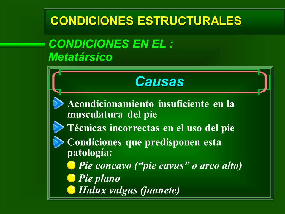 CONDICIONES ESTRUCTURALES CONDICIONES EN EL : Metatársico Causas Pie concavo (pie cavus o arco alto) Acondicionamiento insuficiente en la musculatura