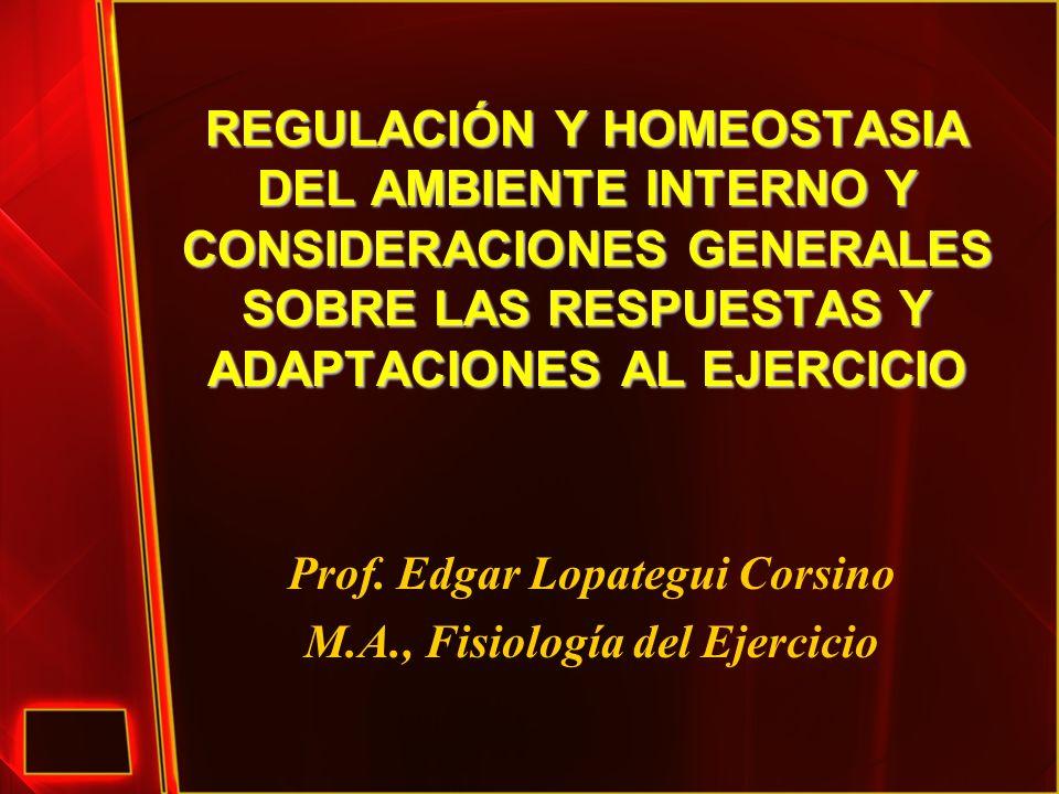 REGULACIÓN Y HOMEOSTASIA DEL AMBIENTE INTERNO Y CONSIDERACIONES GENERALES SOBRE LAS RESPUESTAS Y ADAPTACIONES AL EJERCICIO Prof. Edgar Lopategui Corsi