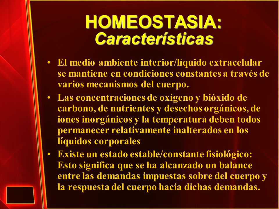 HOMEOSTASIA: Características Ocurren algunos cambios en la composición del ambiente interno pero son mínimas las fluctuaciones, y se les mantiene a raya mediante múltiples procesos homeostáticos coordinados.