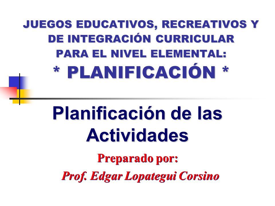 Preparado por: Prof. Edgar Lopategui Corsino Preparado por: Prof. Edgar Lopategui Corsino Planificación de las Actividades JUEGOS EDUCATIVOS, RECREATI