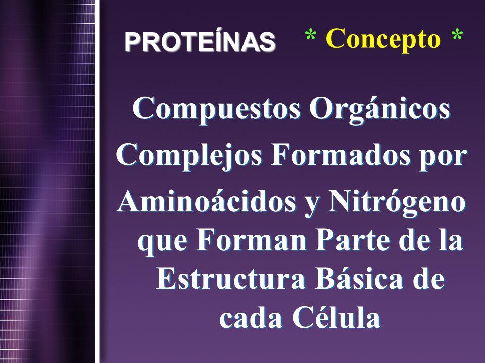 PROTEÍNAS * Concepto * Compuestos Orgánicos Complejos Formados por Aminoácidos y Nitrógeno que Forman Parte de la Estructura Básica de cada Célula Com
