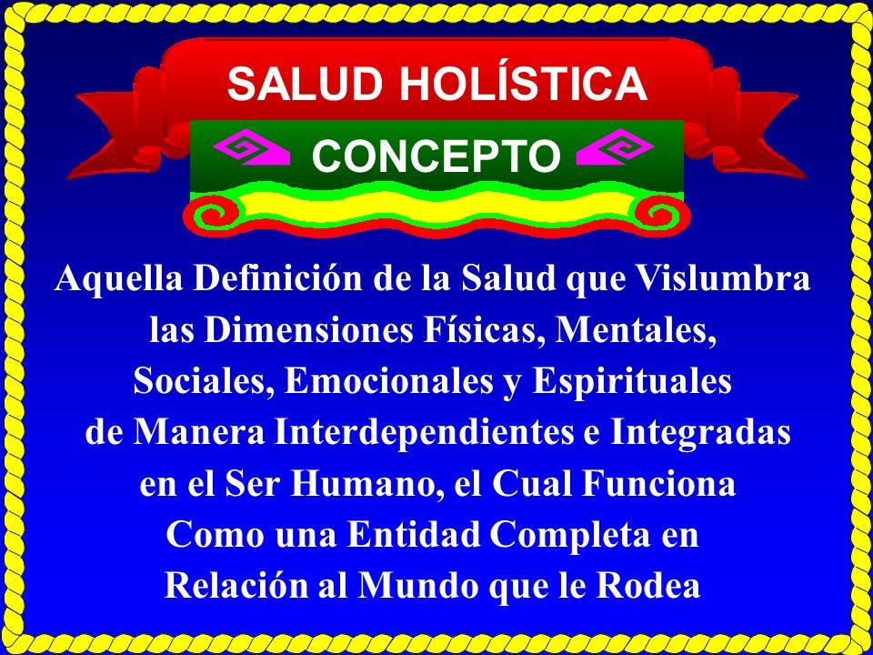 SALUD HOLÍSTICA CONCEPTO Aquella Definición de la Salud que Vislumbra las Dimensiones Físicas, Mentales, Sociales, Emocionales y Espirituales de Maner