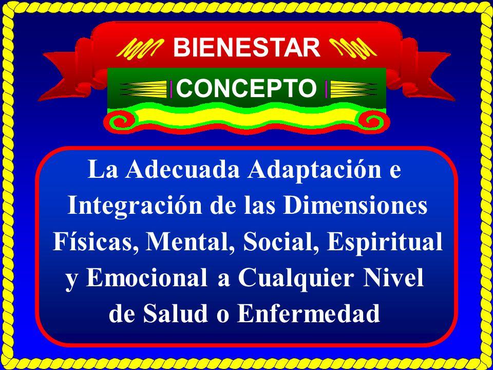 BIENESTAR CONCEPTO La Adecuada Adaptación e Integración de las Dimensiones Físicas, Mental, Social, Espiritual y Emocional a Cualquier Nivel de Salud