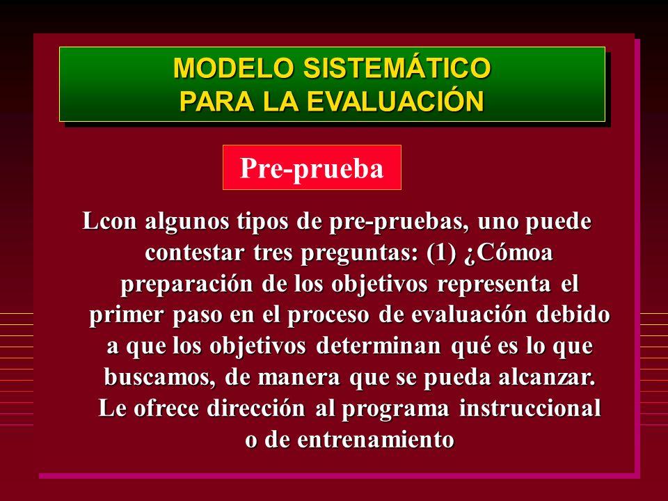 MODELO SISTEMÁTICO PARA LA EVALUACIÓN MODELO SISTEMÁTICO PARA LA EVALUACIÓN Pre-prueba Lcon algunos tipos de pre-pruebas, uno puede contestar tres pre
