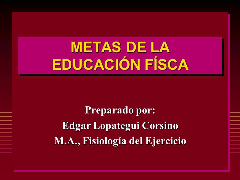METAS DE LA EDUCACIÓN FÍSCA Preparado por: Edgar Lopategui Corsino M.A., Fisiología del Ejercicio