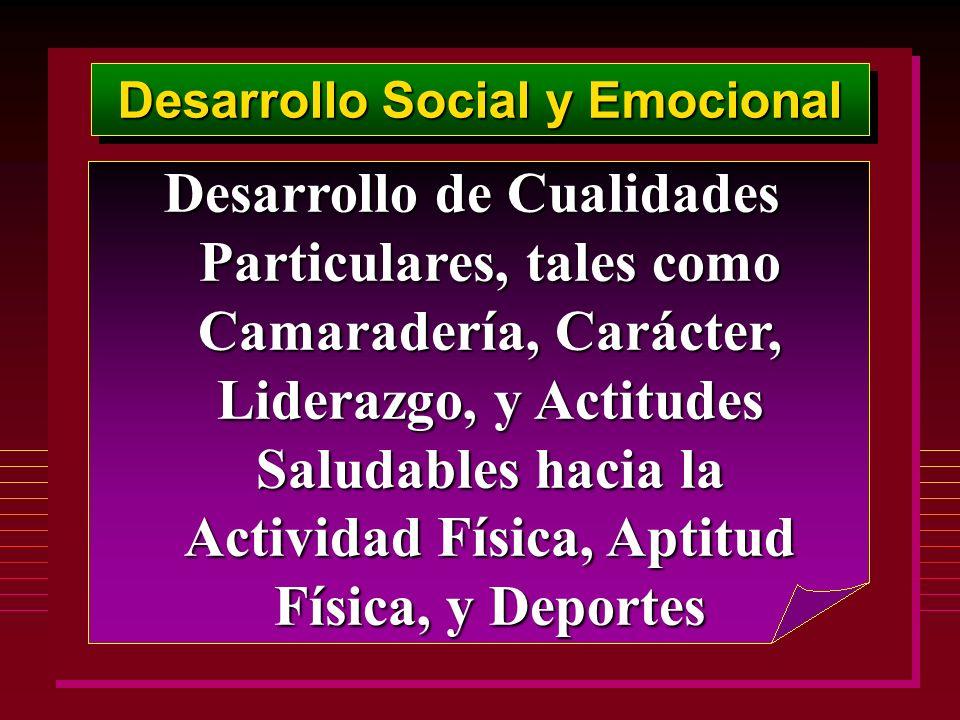 Desarrollo Social y Emocional Desarrollo de Cualidades Particulares, tales como Camaradería, Carácter, Liderazgo, y Actitudes Saludables hacia la Acti