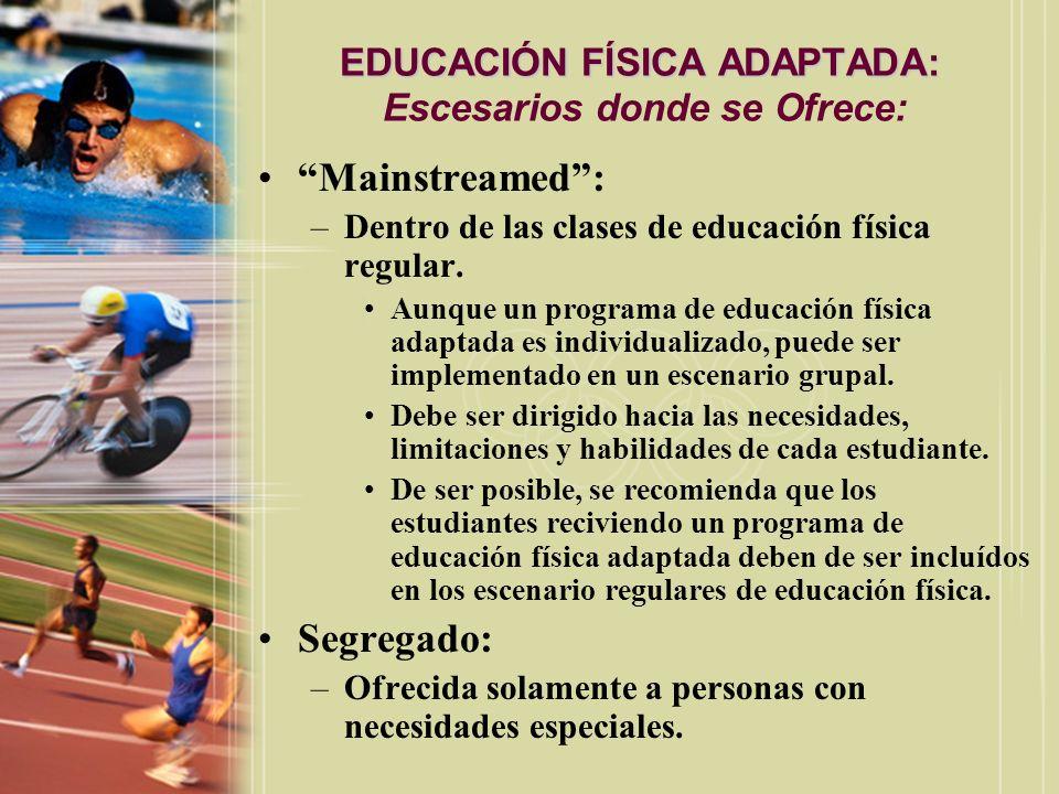EDUCACIÓN FÍSICA ADAPTADA: EDUCACIÓN FÍSICA ADAPTADA: Escesarios donde se Ofrece: Mainstreamed: –Dentro de las clases de educación física regular. Aun