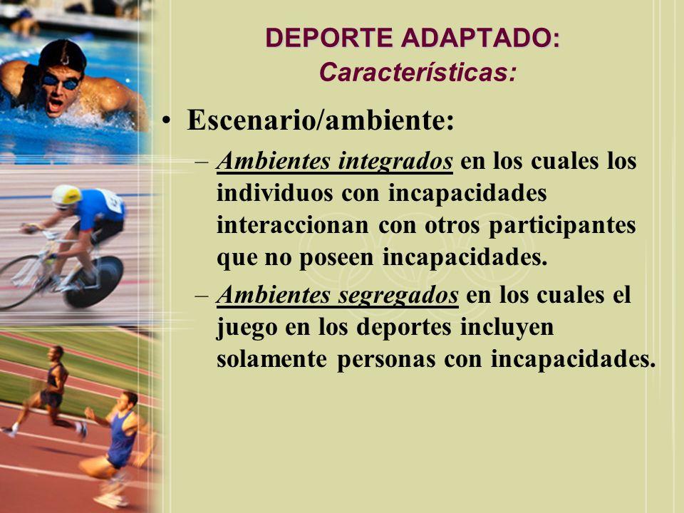 DEPORTE ADAPTADO: DEPORTE ADAPTADO: Características: Escenario/ambiente: –Ambientes integrados en los cuales los individuos con incapacidades interacc