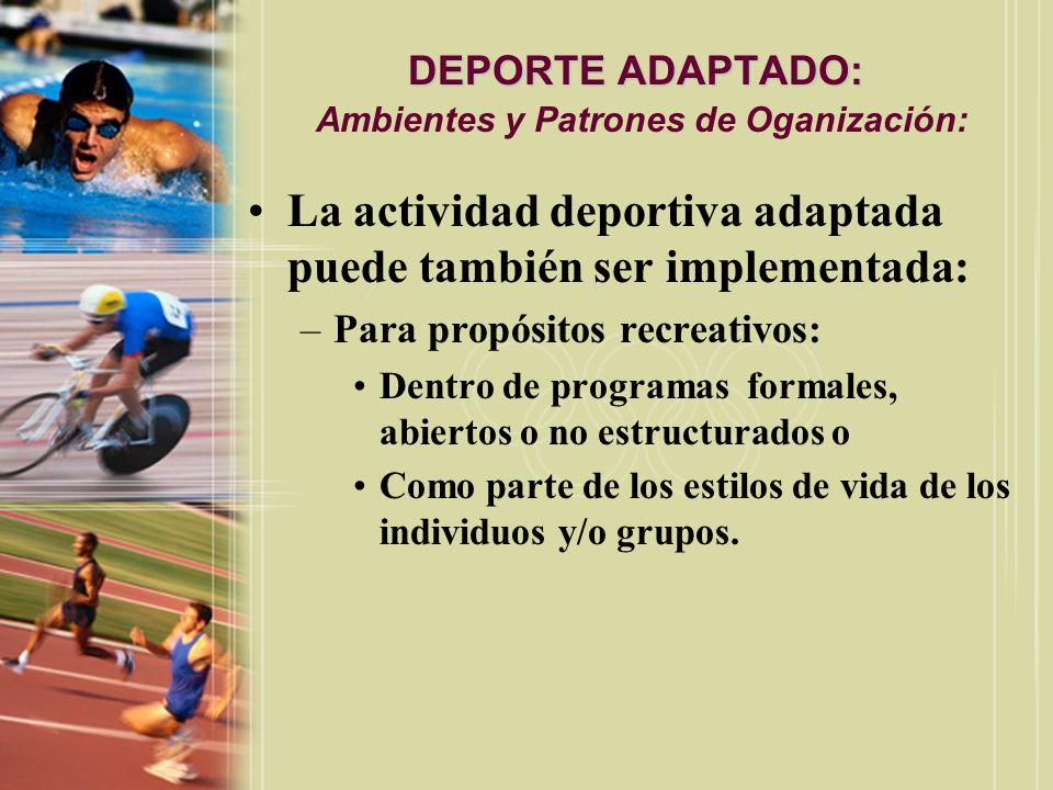 DEPORTE ADAPTADO: DEPORTE ADAPTADO: Ambientes y Patrones de Oganización: La actividad deportiva adaptada puede también ser implementada: –Para propósi