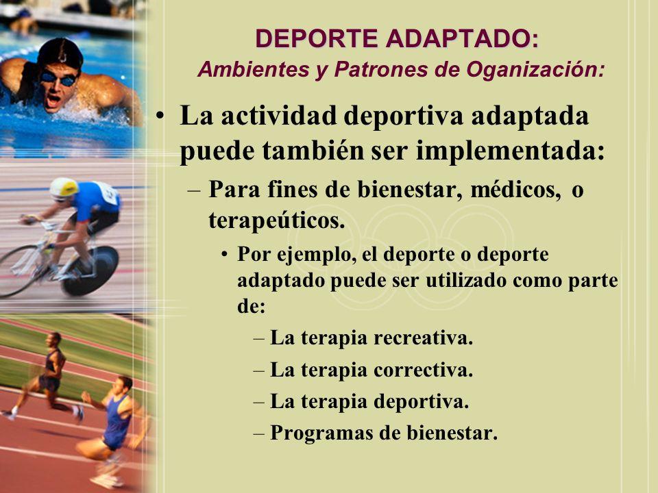 DEPORTE ADAPTADO: DEPORTE ADAPTADO: Ambientes y Patrones de Oganización: La actividad deportiva adaptada puede también ser implementada: –Para fines d