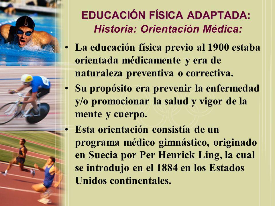 EDUCACIÓN FÍSICA ADAPTADA: EDUCACIÓN FÍSICA ADAPTADA: Historia: Orientación Médica: La educación física previo al 1900 estaba orientada médicamente y