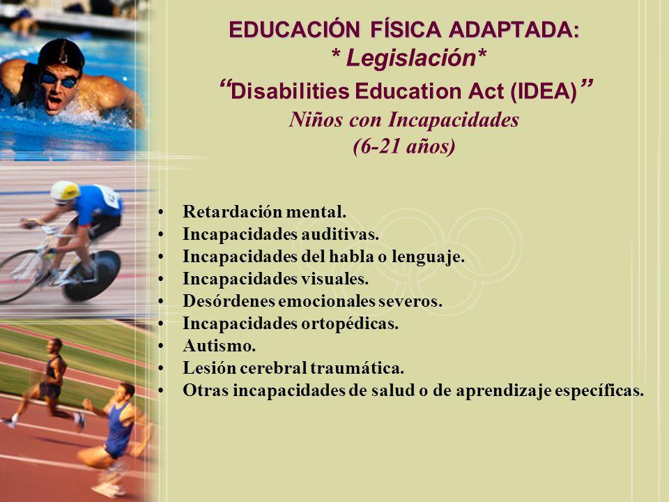 EDUCACIÓN FÍSICA ADAPTADA: EDUCACIÓN FÍSICA ADAPTADA: * Legislación* Disabilities Education Act (IDEA) Niños con Incapacidades (3-5 años) Aquellos que muestran un retardo en una de las siguientes áreas: –Física.