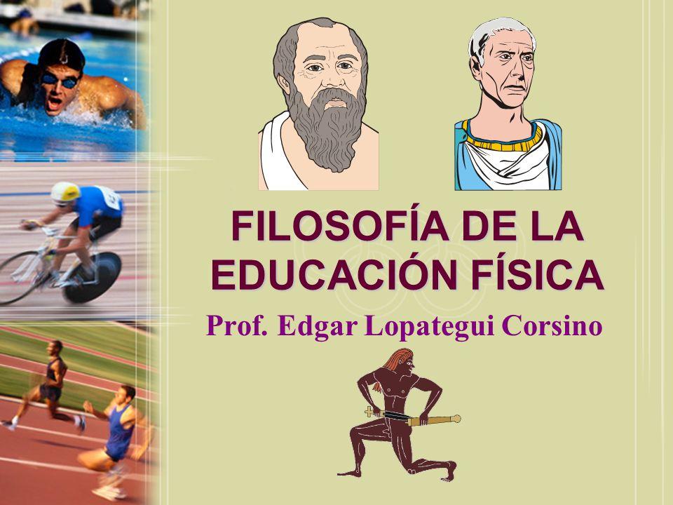 FILOSOFÍA DE LA EDUCACIÓN FÍSICA Prof. Edgar Lopategui Corsino