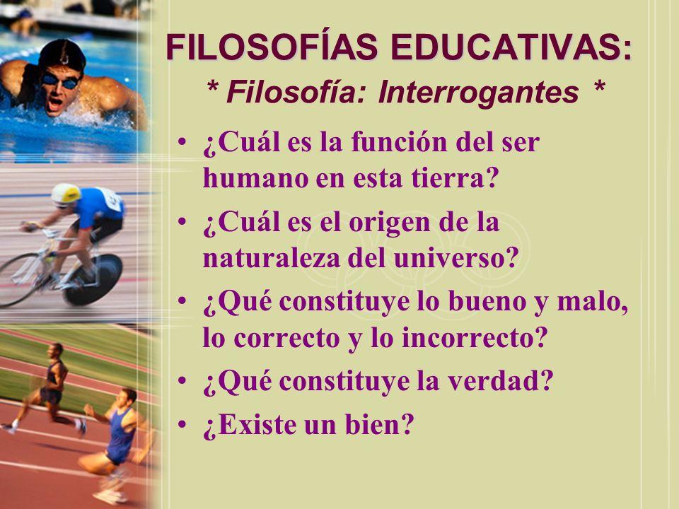 FILOSOFÍAS EDUCATIVAS: FILOSOFÍAS EDUCATIVAS: * Filosofía: Interrogantes * ¿Cuál es la función del ser humano en esta tierra? ¿Cuál es el origen de la