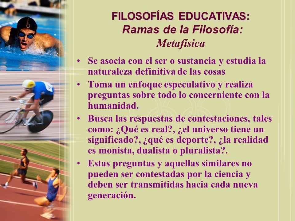 FILOSOFÍAS EDUCATIVAS: FILOSOFÍAS EDUCATIVAS: Ramas de la Filosofía: Metafísica Se asocia con el ser o sustancia y estudia la naturaleza definitiva de