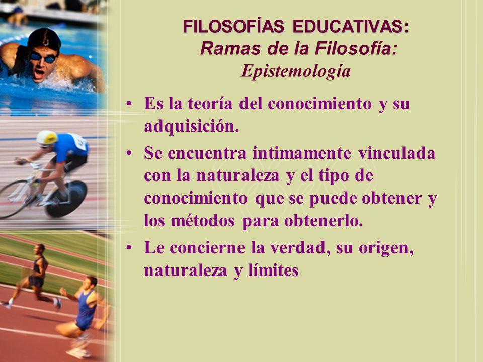 FILOSOFÍAS EDUCATIVAS: FILOSOFÍAS EDUCATIVAS: Ramas de la Filosofía: Epistemología Es la teoría del conocimiento y su adquisición. Se encuentra intima