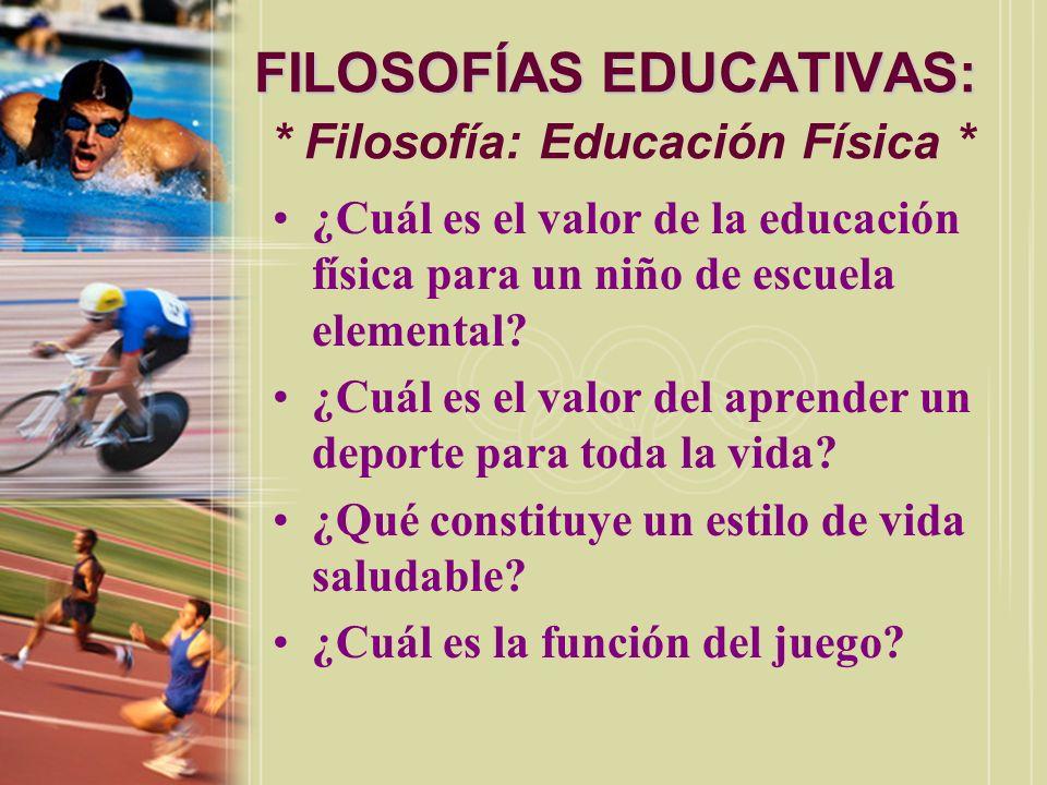 FILOSOFÍAS EDUCATIVAS: FILOSOFÍAS EDUCATIVAS: * Filosofía: Educación Física * ¿Cuál es el valor de la educación física para un niño de escuela element