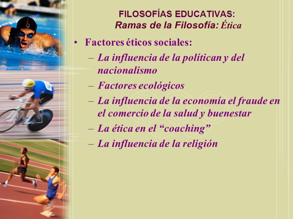 FILOSOFÍAS EDUCATIVAS: FILOSOFÍAS EDUCATIVAS: Ramas de la Filosofía: Ética Factores éticos sociales: –La influencia de la polítican y del nacionalismo