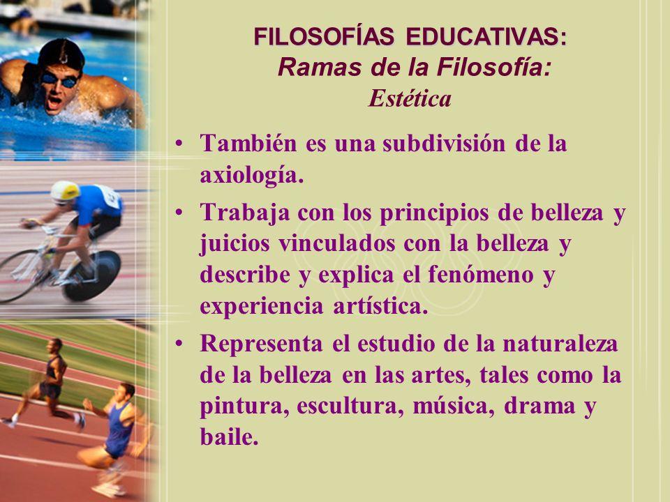 FILOSOFÍAS EDUCATIVAS: FILOSOFÍAS EDUCATIVAS: Ramas de la Filosofía: Estética También es una subdivisión de la axiología. Trabaja con los principios d