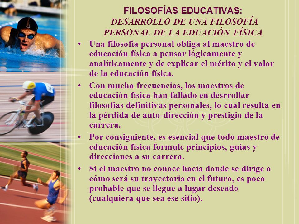 FILOSOFÍAS EDUCATIVAS: FILOSOFÍAS EDUCATIVAS: DESARROLLO DE UNA FILOSOFÍA PERSONAL DE LA EDUACIÓN FÍSICA Una filosofía personal obliga al maestro de e