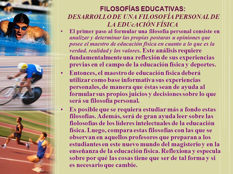 FILOSOFÍAS EDUCATIVAS: FILOSOFÍAS EDUCATIVAS: DESARROLLO DE UNA FILOSOFÍA PERSONAL DE LA EDUcACIÓN FÍSICA El primer paso al formular una filosofía per