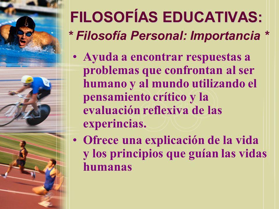 FILOSOFÍAS EDUCATIVAS: FILOSOFÍAS EDUCATIVAS: * Filosofía Personal: Importancia * Ayuda a encontrar respuestas a problemas que confrontan al ser human