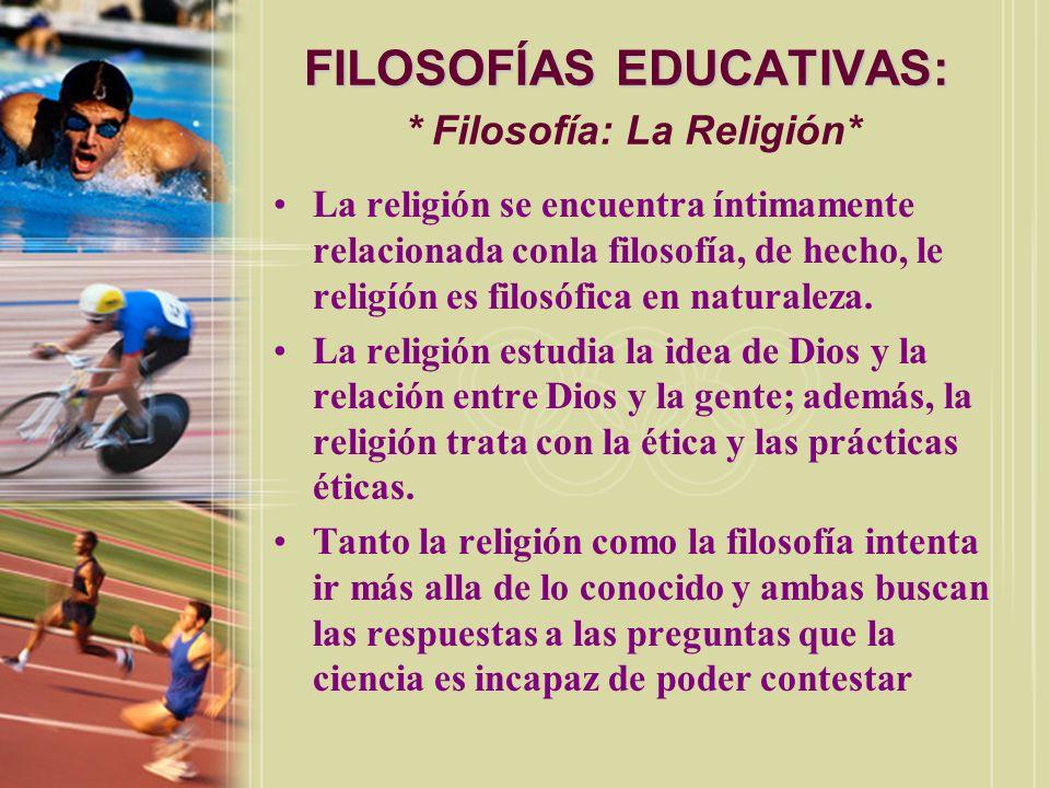 FILOSOFÍAS EDUCATIVAS: FILOSOFÍAS EDUCATIVAS: * Filosofía: La Religión* La religión se encuentra íntimamente relacionada conla filosofía, de hecho, le