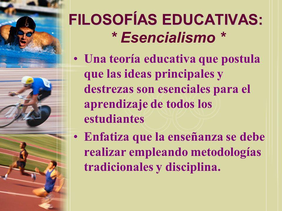 FILOSOFÍAS EDUCATIVAS: FILOSOFÍAS EDUCATIVAS: * Esencialismo * Una teoría educativa que postula que las ideas principales y destrezas son esenciales p