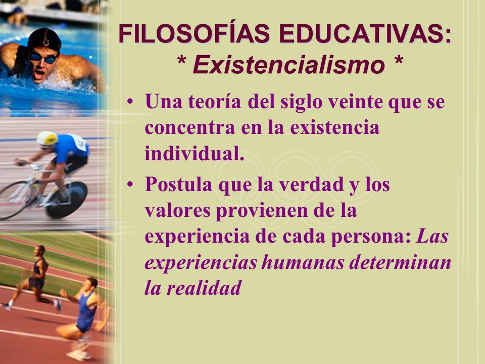 FILOSOFÍAS EDUCATIVAS: FILOSOFÍAS EDUCATIVAS: * Existencialismo * Una teoría del siglo veinte que se concentra en la existencia individual. Postula qu
