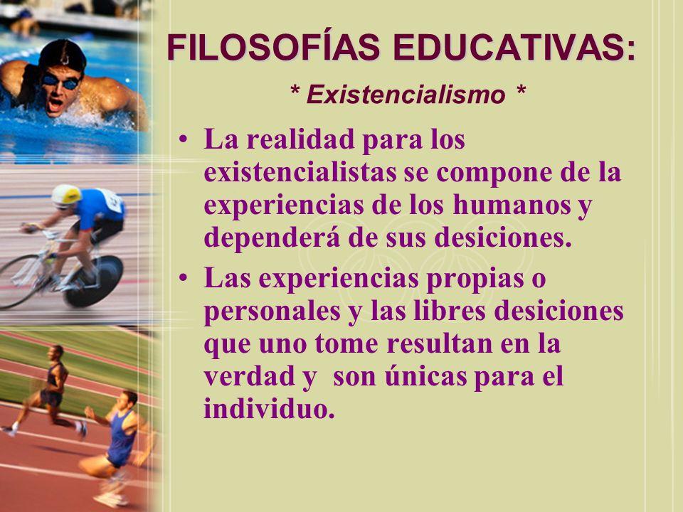FILOSOFÍAS EDUCATIVAS: FILOSOFÍAS EDUCATIVAS: * Existencialismo * La realidad para los existencialistas se compone de la experiencias de los humanos y