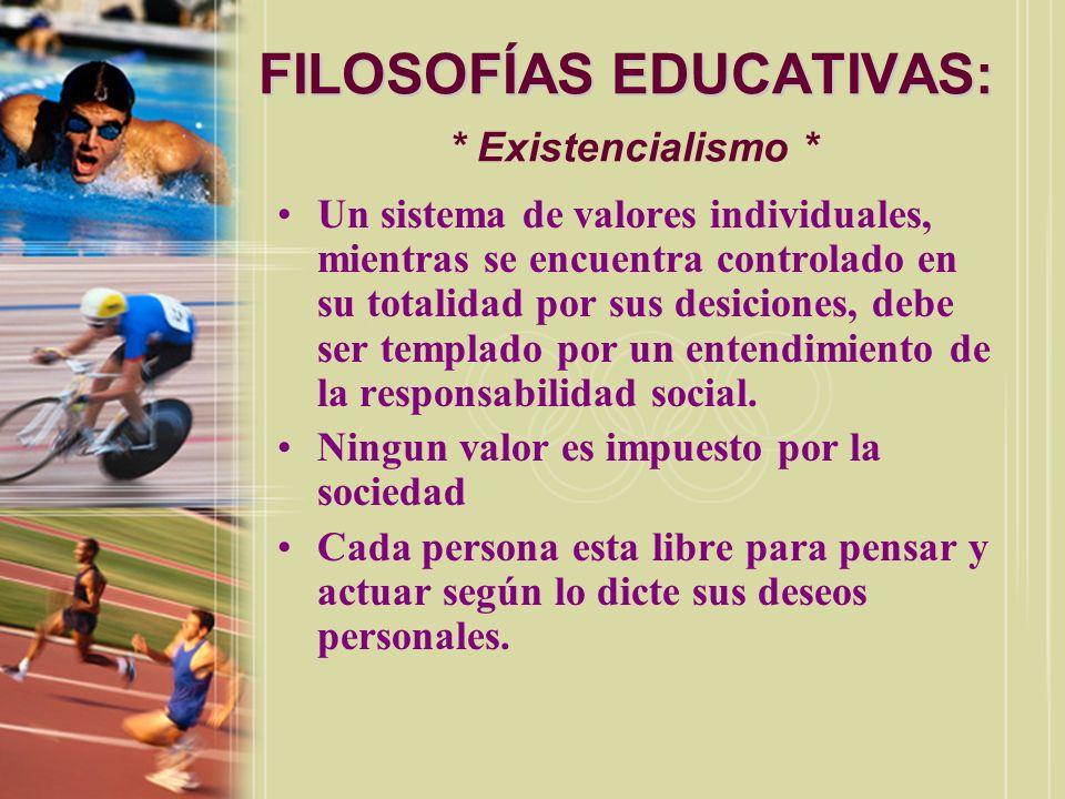 FILOSOFÍAS EDUCATIVAS: FILOSOFÍAS EDUCATIVAS: * Existencialismo * Un sistema de valores individuales, mientras se encuentra controlado en su totalidad