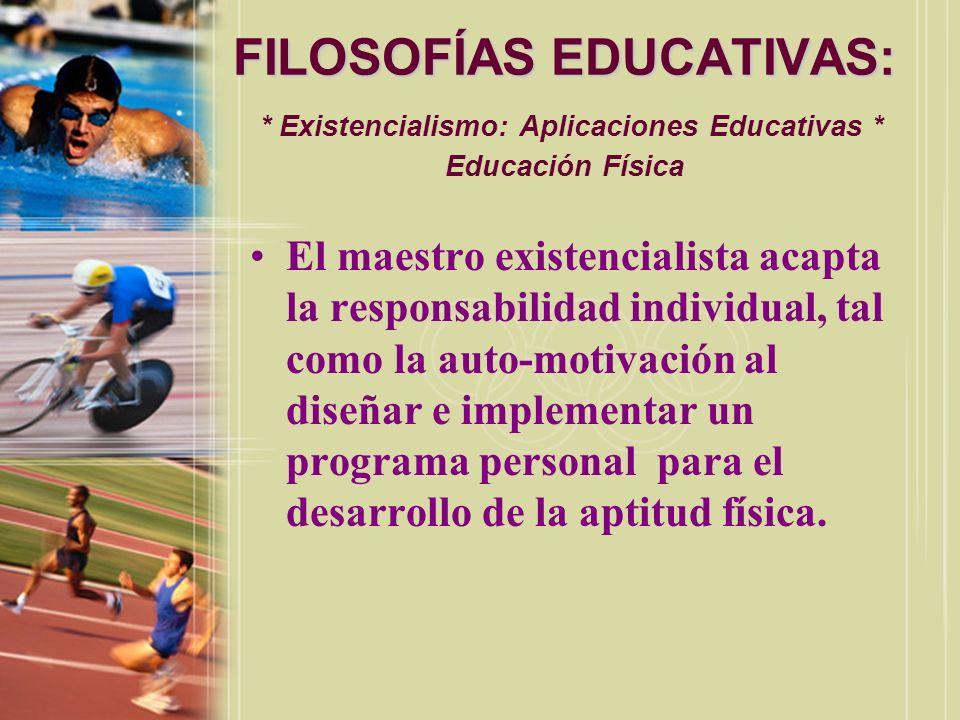 FILOSOFÍAS EDUCATIVAS: FILOSOFÍAS EDUCATIVAS: * Existencialismo: Aplicaciones Educativas * Educación Física El maestro existencialista acapta la respo