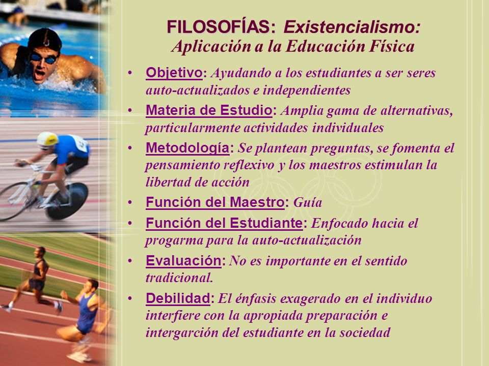 FILOSOFÍAS: FILOSOFÍAS: Existencialismo: Aplicación a la Educación Física Objetivo : Ayudando a los estudiantes a ser seres auto-actualizados e indepe
