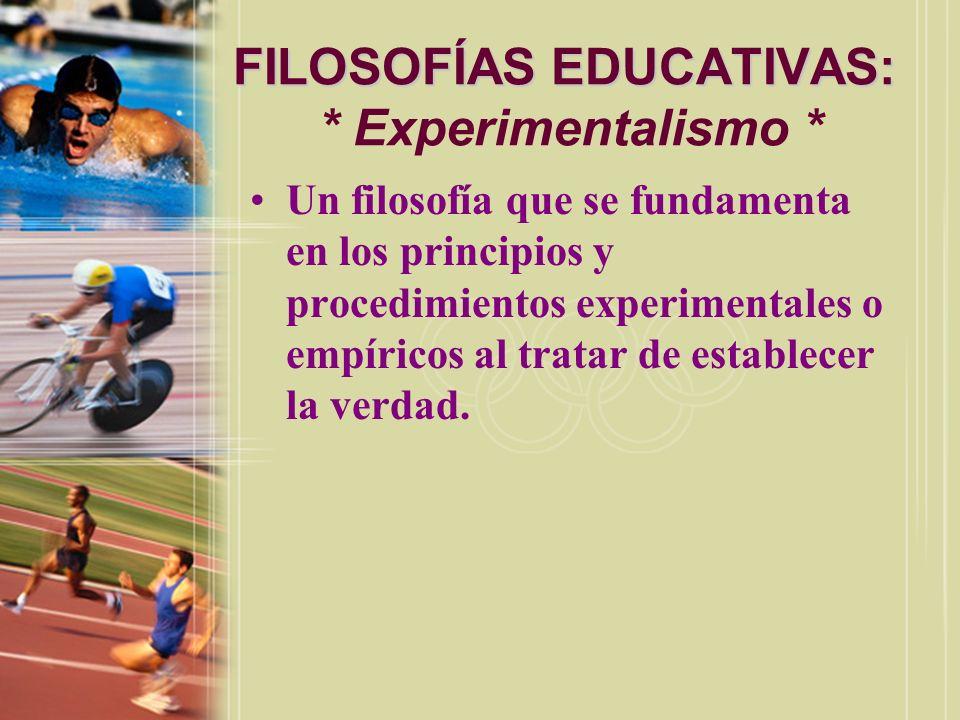 FILOSOFÍAS EDUCATIVAS: FILOSOFÍAS EDUCATIVAS: * Experimentalismo * Un filosofía que se fundamenta en los principios y procedimientos experimentales o